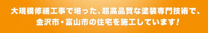 大規模修繕工事で培った、超高品質な塗装専門技術で、金沢市・富山市の住宅を施工しています!